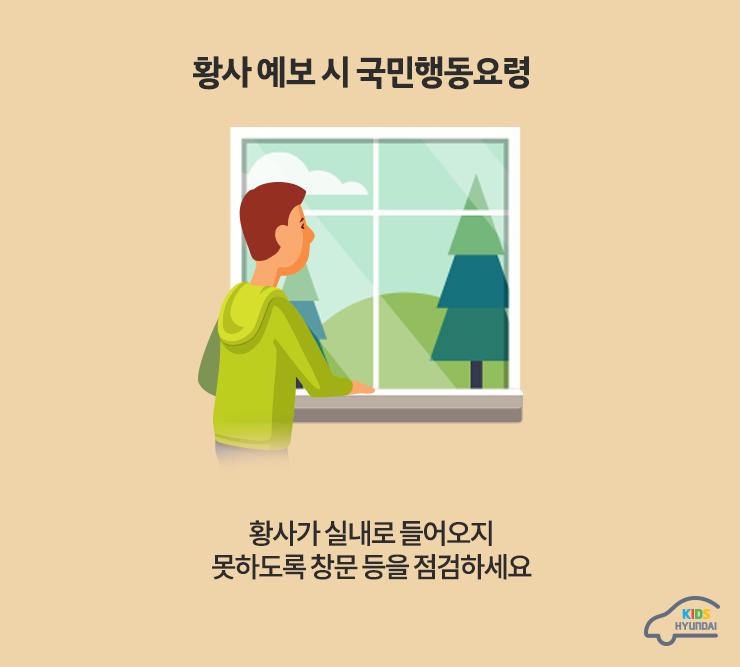 황사 예보 시 국민행동요령. 황사가 실내로 들어오지 못하도록 창문 등을 점검하세요
