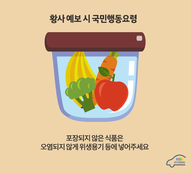 황사 예보 시 국민행동요령. 포장되지 않은 식품은 오염되지 않게 위생용기 등에 넣어주세요