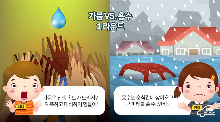 가뭄 VS. 홍수) 1라운드. 대니 : 가뭄은 진행 속도가 느리지만 예측하고 대비하기 힘들어! 현이: 홍수는 순식간에 찾아오고 큰 피해를 줄 수 있어!~